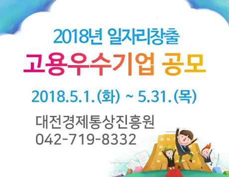 2018년 일자리창출 고용우수기업 공모 2018.5.1.(화) ~ 5.31.(목) 대전경제통상진흥원 042-719-8332
