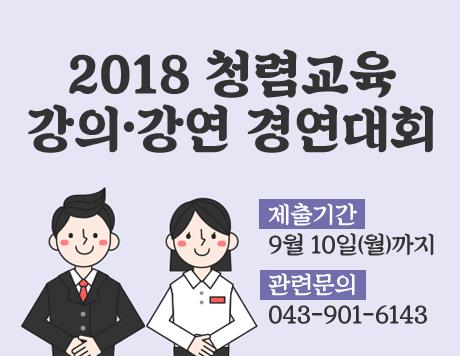 2018 청렴교육 강의·강연 경연대회 제출기간 9월 10일(월)까지 관련문의 043-901-6143