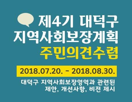 제4기 대덕구지역사회보장계획 주민의견수렴 2018.07.20. - 2018.08.30. 방문, 전화, 이메일 접수
