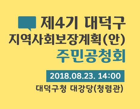 제4기 대덕구지역사회보장계획(안) 주민공청회 2018.08.23. 14:00 대덕구청 대강당(청렴관)