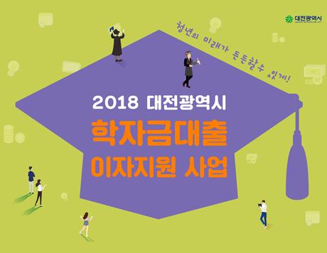 2018 대전광역시 학자금대출 이자지원 사업 청년의 미래가 든든할 수 있게!