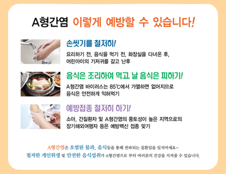 A형간염 이렇게 예방할 수 있습니다! 손씻기를 철저히! 음식은 조리하여 먹고, 날 음식은 피하기! 예방접종 철저히 하기!