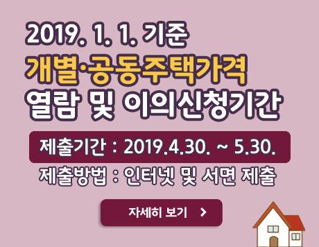 2019.1.1. 기준 개별·공동주택가격 열람 및 이의신청기간 제출기간 2019.4.30. ~ 5.30. 제출방법 인터넷 및 서면 제출 자세히보기
