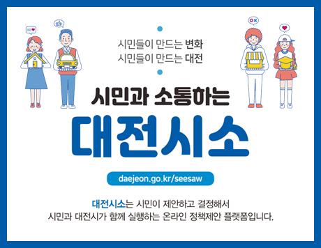 시민들이 만드는 변화 시민들이 만드는 대전 시민과 소통하는 대전시소 대전시소는 시민이 제안하고 결정해서 시민과 대전시가 함께 실행하는 온라인 정책제안 플랫폼입니다 daejeon.go.kr/seesaw