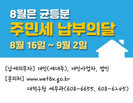 8월은 균등분 주민세 납부의 달 8월 16일 ~ 9월 2일 납세의무자 개인(세대주), 개인사업자, 법인 문의처 www.wetax.go.kr 대덕구청 세무과(608-6655, 608-6245)
