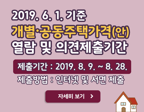 2019. 6. 1.기준 개별·공동주택가격(안) 열람 및 의견 제출기간 제출기간 : 2019. 8. 9. ~ 8. 28. 제출방법 : 인터넷 및 서면 제출 자세히 보기