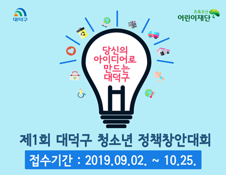 제1회 대덕구 청소년 정책창안대회 접수기간 : 2019. 09. 02. ~ 10. 04. 당신의 아이디어로 만드는 대덕구