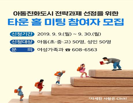 아동친화도시 전략과제 선정을 위한 타운 홀 미팅 참여자 모집 신청기간:2019.9.9.(월)~9.30.(월) 신청대상:아동(초중고) 50명, 성인 50명 문   의:여성가족과 ☎608-6563